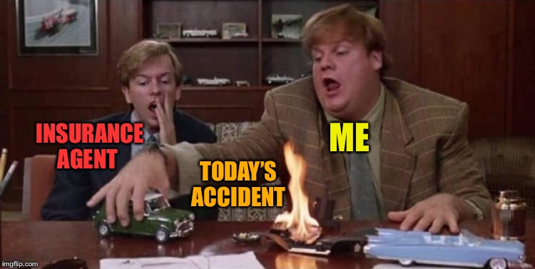 Visuals always help explaining things. | INSURANCE AGENT ME TODAY'S ACCIDENT | image tagged in chris farley,car,insurance,memes,funny | made w/ Imgflip meme maker