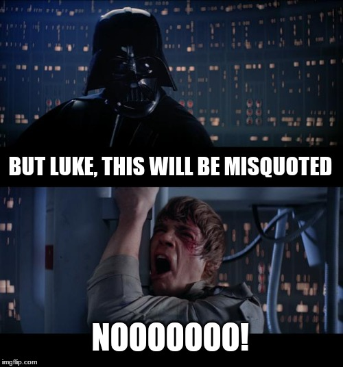 Star Wars No Meme | BUT LUKE, THIS WILL BE MISQUOTED NOOOOOOO! | image tagged in memes,star wars no | made w/ Imgflip meme maker