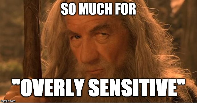 "Oh Great... | SO MUCH FOR ""OVERLY SENSITIVE"" 