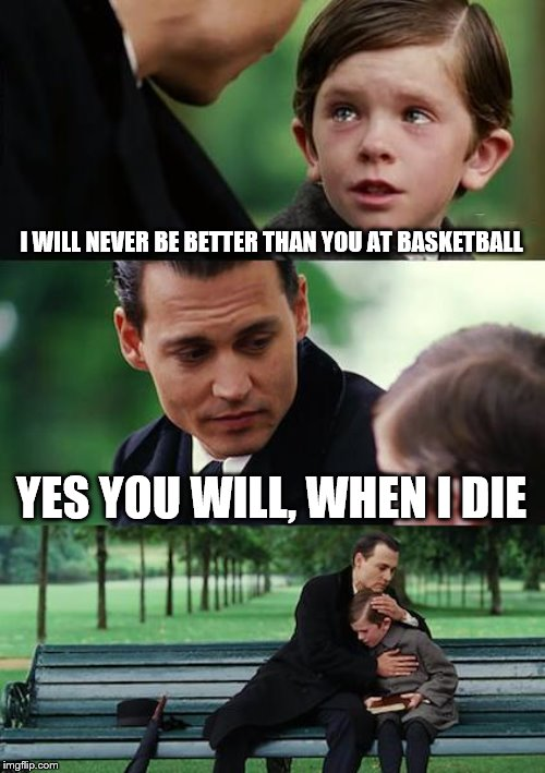 Finding Neverland Meme | I WILL NEVER BE BETTER THAN YOU AT BASKETBALL YES YOU WILL, WHEN I DIE | image tagged in memes,finding neverland | made w/ Imgflip meme maker