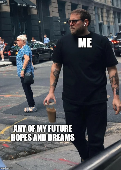 ME ANY OF MY FUTURE HOPES AND DREAMS | image tagged in jonah's joe,memes | made w/ Imgflip meme maker
