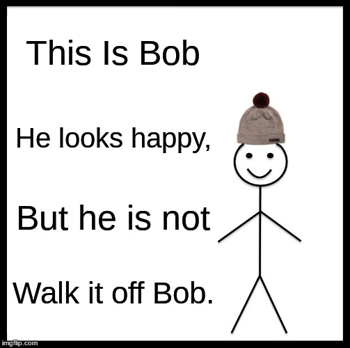 Be Like Bill Meme | This Is Bob He looks happy, But he is not Walk it off Bob. | image tagged in memes,be like bill | made w/ Imgflip meme maker