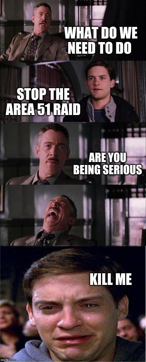 Peter Parker Cry | WHAT DO WE NEED TO DO STOP THE AREA 51 RAID ARE YOU BEING SERIOUS KILL ME | image tagged in memes,peter parker cry | made w/ Imgflip meme maker