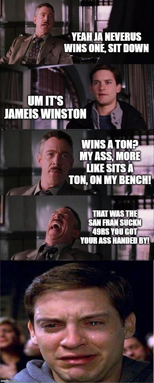 Jameis Winston sitting down with coach arians | YEAH JA NEVERUS WINS ONE, SIT DOWN UM IT'S JAMEIS WINSTON WINS A TON? MY ASS, MORE LIKE SITS A TON, ON MY BENCH! THAT WAS THE SAN FRAN SUCKN | image tagged in peter parker cry,jameis winston,nfl memes,tampa bay buccanears,funny memes,fantasy football | made w/ Imgflip meme maker