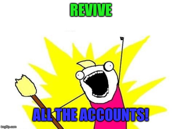 Yep. I'ma back... | REVIVE ALL THE ACCOUNTS! | image tagged in memes,x all the y,imgflip,return,yay,oh yeah | made w/ Imgflip meme maker