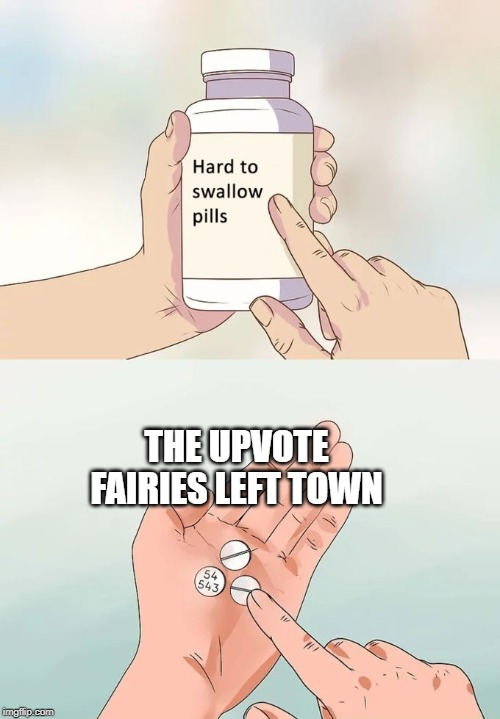 Hard To Swallow Pills Meme | THE UPVOTE FAIRIES LEFT TOWN | image tagged in memes,hard to swallow pills | made w/ Imgflip meme maker