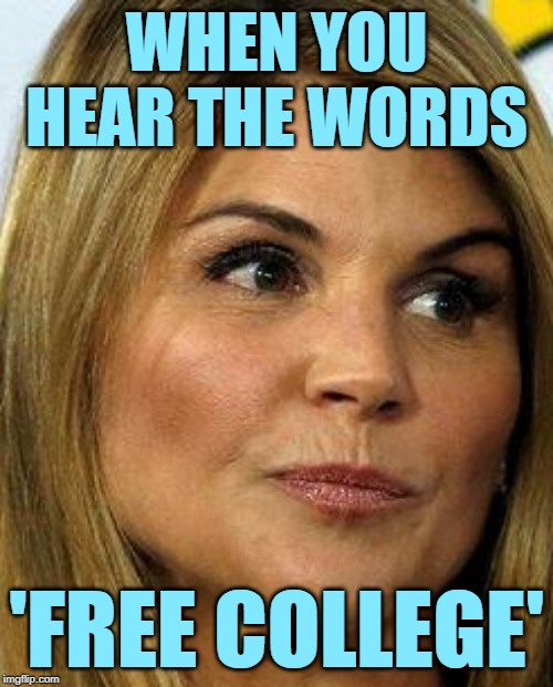 Free College Face | WHEN YOU HEAR THE WORDS 'FREE COLLEGE' | image tagged in lori loughlin,free college,lol so funny,bribes,your face when,triggered | made w/ Imgflip meme maker
