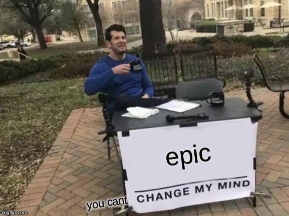 epic you cant | image tagged in memes,change my mind | made w/ Imgflip meme maker