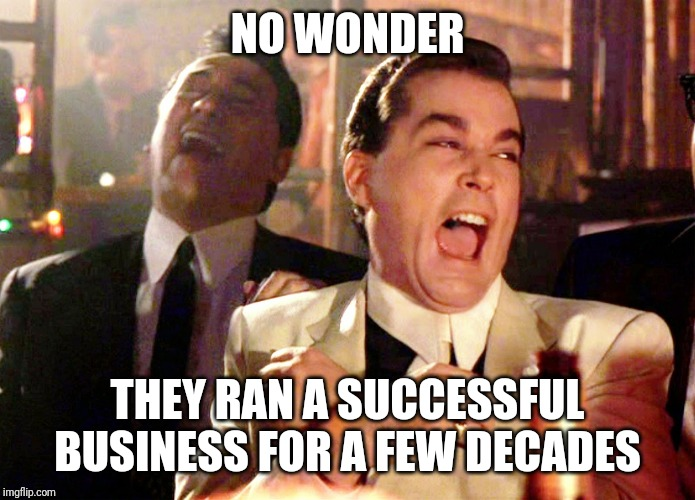 Good Fellas Hilarious Meme | NO WONDER THEY RAN A SUCCESSFUL BUSINESS FOR A FEW DECADES | image tagged in memes,good fellas hilarious | made w/ Imgflip meme maker