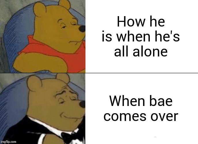 Tuxedo Winnie The Pooh Meme | How he is when he's all alone When bae comes over | image tagged in memes,tuxedo winnie the pooh | made w/ Imgflip meme maker