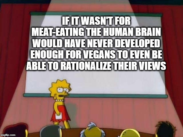 Lisa Simpson's Presentation |  IF IT WASN'T FOR MEAT-EATING THE HUMAN BRAIN WOULD HAVE NEVER DEVELOPED ENOUGH FOR VEGANS TO EVEN BE ABLE TO RATIONALIZE THEIR VIEWS | image tagged in lisa simpson's presentation | made w/ Imgflip meme maker