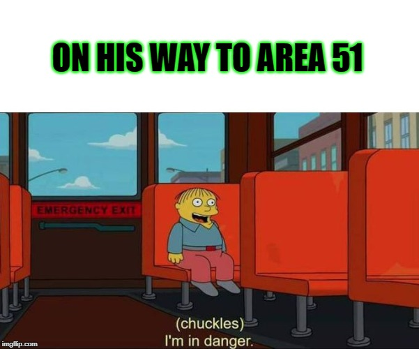 I'm in Danger + blank place above | ON HIS WAY TO AREA 51 | image tagged in i'm in danger  blank place above | made w/ Imgflip meme maker