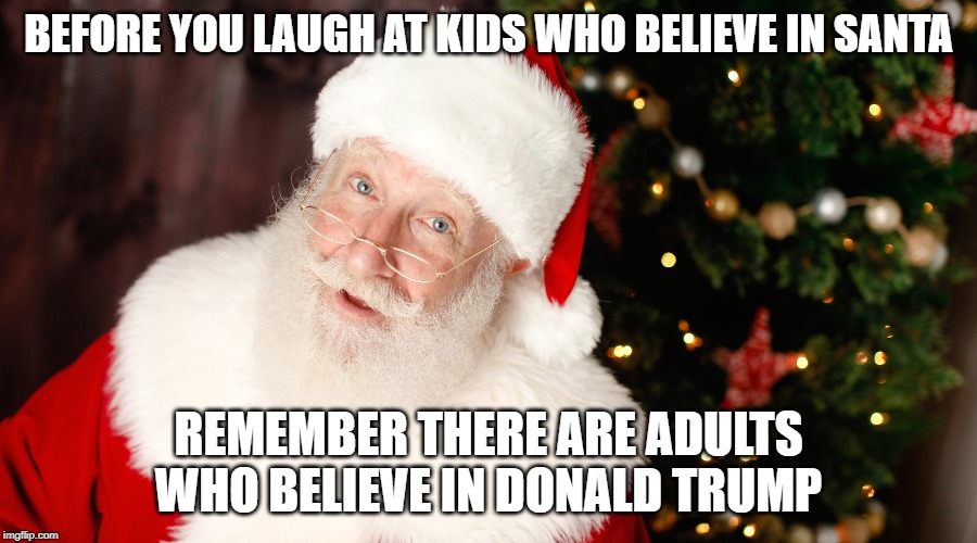 Santa | BEFORE YOU LAUGH AT KIDS WHO BELIEVE IN SANTA REMEMBER THERE ARE ADULTS WHO BELIEVE IN DONALD TRUMP | image tagged in donald trump,santa,believe | made w/ Imgflip meme maker