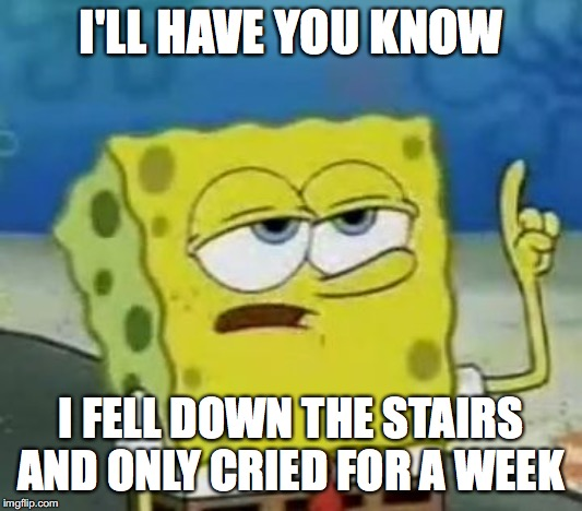 I'll Have You Know Spongebob |  I'LL HAVE YOU KNOW; I FELL DOWN THE STAIRS AND ONLY CRIED FOR A WEEK | image tagged in memes,ill have you know spongebob | made w/ Imgflip meme maker