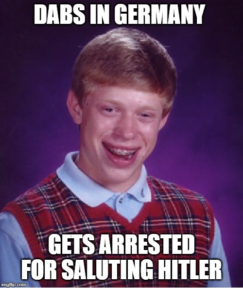 Bad Luck Brian | DABS IN GERMANY GETS ARRESTED FOR SALUTING HITLER | image tagged in memes,bad luck brian | made w/ Imgflip meme maker
