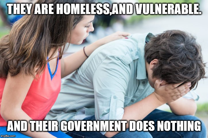 THEY ARE HOMELESS,AND VULNERABLE. AND THEIR GOVERNMENT DOES NOTHING | made w/ Imgflip meme maker