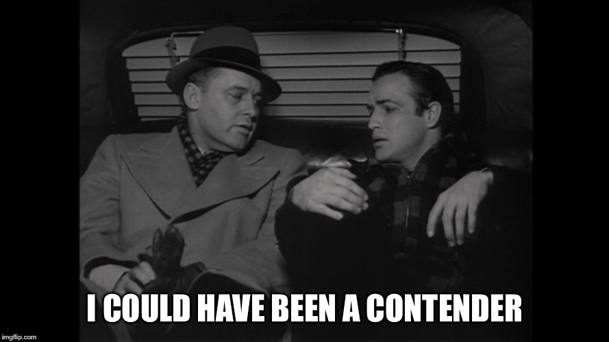 I COULD HAVE BEEN A CONTENDER | image tagged in on the waterfront marlon brando | made w/ Imgflip meme maker