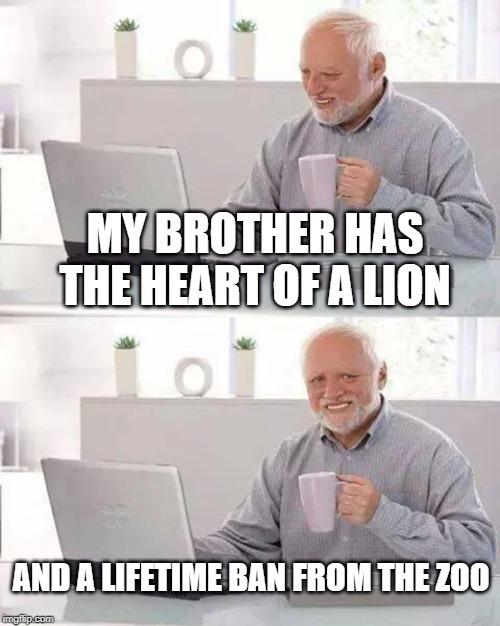Lionhearted | MY BROTHER HAS THE HEART OF A LION AND A LIFETIME BAN FROM THE ZOO | image tagged in memes,hide the pain harold | made w/ Imgflip meme maker