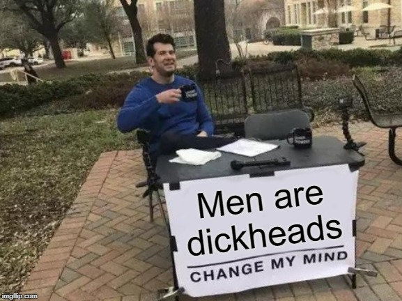 Change My Mind Meme | Men are dickheads | image tagged in memes,change my mind | made w/ Imgflip meme maker