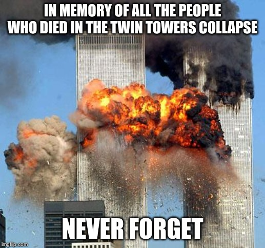 It's 9/11 Today | IN MEMORY OF ALL THE PEOPLE WHO DIED IN THE TWIN TOWERS COLLAPSE NEVER FORGET | image tagged in 9/11,memes,never forget | made w/ Imgflip meme maker