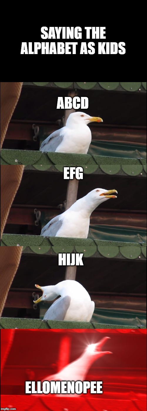 Inhaling Seagull Meme | ABCD EFG HIJK ELLOMENOPEE SAYING THE ALPHABET AS KIDS | image tagged in memes,inhaling seagull | made w/ Imgflip meme maker