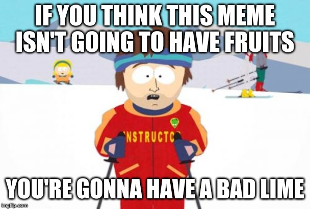 Super Cool Ski Instructor | IF YOU THINK THIS MEME ISN'T GOING TO HAVE FRUITS YOU'RE GONNA HAVE A BAD LIME | image tagged in memes,super cool ski instructor | made w/ Imgflip meme maker