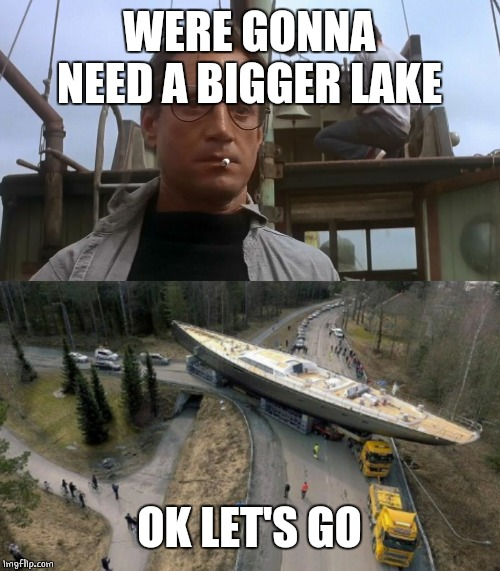 WERE GONNA NEED A BIGGER LAKE OK LET'S GO | image tagged in going to need a bigger boat | made w/ Imgflip meme maker