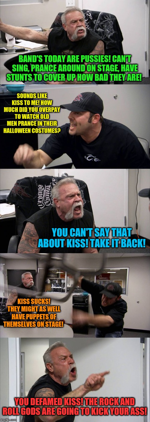 Kiss fans be like... | BAND'S TODAY ARE PUSSIES! CAN'T SING, PRANCE AROUND ON STAGE, HAVE STUNTS TO COVER UP HOW BAD THEY ARE! SOUNDS LIKE KISS TO ME! HOW MUCH DID | image tagged in memes,american chopper argument,kiss,rock and roll | made w/ Imgflip meme maker