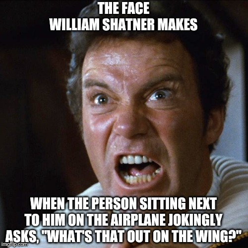"I wonder if Shatner ever experienced this. |  THE FACE WILLIAM SHATNER MAKES; WHEN THE PERSON SITTING NEXT TO HIM ON THE AIRPLANE JOKINGLY ASKS, ""WHAT'S THAT OUT ON THE WING?"" 