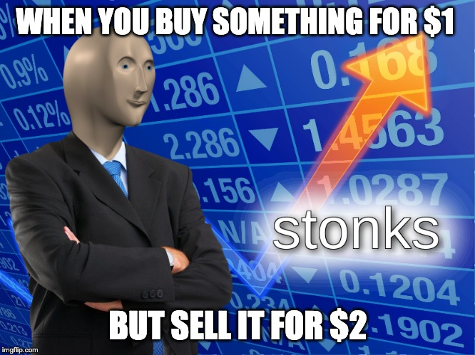 stonks | WHEN YOU BUY SOMETHING FOR $1 BUT SELL IT FOR $2 | image tagged in stonks | made w/ Imgflip meme maker