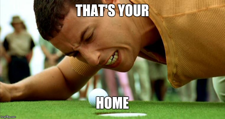 Happy Gilmore - go home | THAT'S YOUR HOME | image tagged in happy gilmore - go home | made w/ Imgflip meme maker