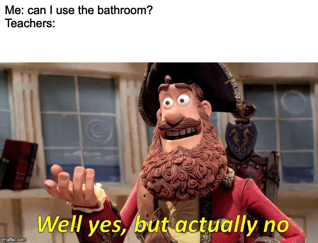 Well Yes, But Actually No Meme | Me: can I use the bathroom?  Teachers: | image tagged in memes,well yes but actually no | made w/ Imgflip meme maker