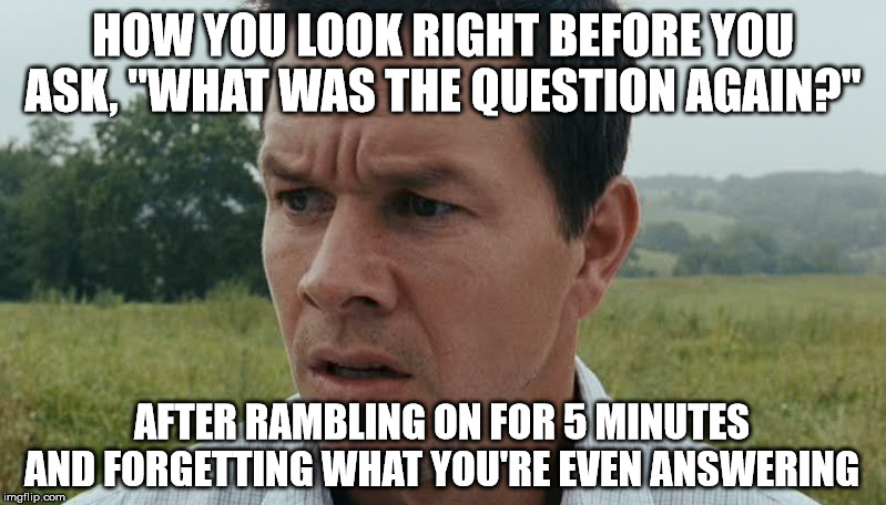"This is so me. | HOW YOU LOOK RIGHT BEFORE YOU ASK, ""WHAT WAS THE QUESTION AGAIN?"" AFTER RAMBLING ON FOR 5 MINUTES AND FORGETTING WHAT YOU'RE EVEN ANSWERING 