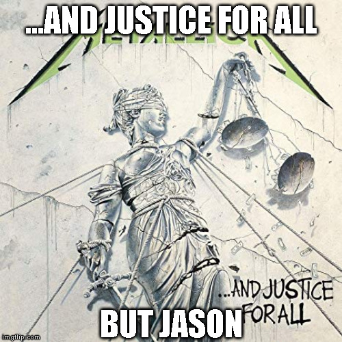 ...AND JUSTICE FOR ALL BUT JASON | image tagged in metallica,and justice for all | made w/ Imgflip meme maker
