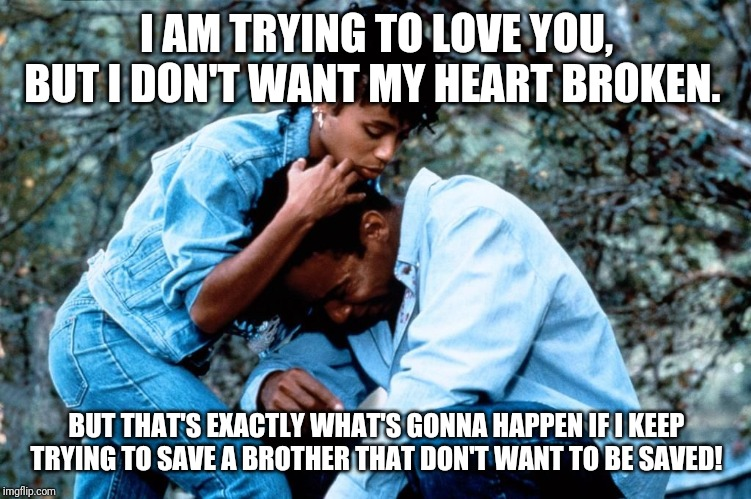 What Lyric Really Wanted To Say | I AM TRYING TO LOVE YOU, BUT I DON'T WANT MY HEART BROKEN. BUT THAT'S EXACTLY WHAT'S GONNA HAPPEN IF I KEEP TRYING TO SAVE A BROTHER THAT DO | image tagged in relationships,toxic,break up,love | made w/ Imgflip meme maker