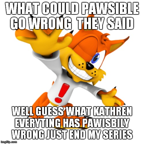 WHAT COULD PAWSIBLE GO WRONG  THEY SAID WELL GUESS WHAT KATHREN EVERYTING HAS PAWISBILY WRONG JUST END MY SERIES | image tagged in bubsy | made w/ Imgflip meme maker