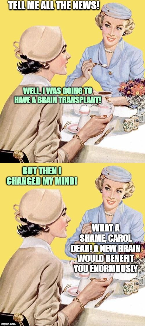 Coffee Time, Pun + | TELL ME ALL THE NEWS! WHAT A SHAME, CAROL DEAR! A NEW BRAIN WOULD BENEFIT YOU ENORMOUSLY WELL, I WAS GOING TO HAVE A BRAIN TRANSPLANT! BUT T | image tagged in puns | made w/ Imgflip meme maker