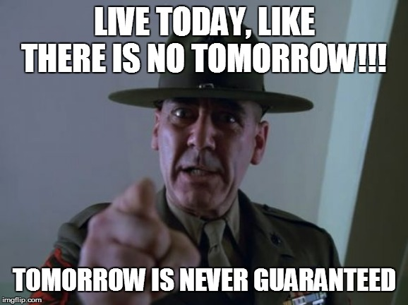 Sergeant Hartmann | LIVE TODAY, LIKE THERE IS NO TOMORROW!!! TOMORROW IS NEVER GUARANTEED | image tagged in memes,sergeant hartmann | made w/ Imgflip meme maker