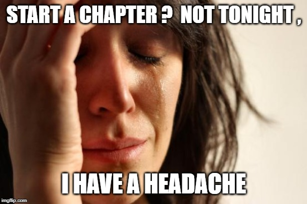 First World Problems Meme | START A CHAPTER ?  NOT TONIGHT , I HAVE A HEADACHE | image tagged in memes,first world problems | made w/ Imgflip meme maker
