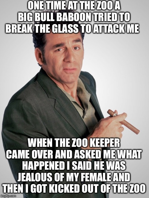 ONE TIME AT THE ZOO A BIG BULL BABOON TRIED TO BREAK THE GLASS TO ATTACK ME WHEN THE ZOO KEEPER CAME OVER AND ASKED ME WHAT HAPPENED I SAID  | made w/ Imgflip meme maker