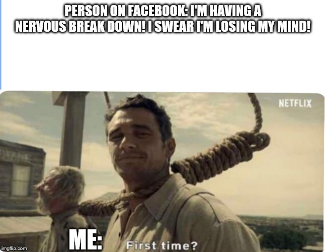 First time | PERSON ON FACEBOOK: I'M HAVING A NERVOUS BREAK DOWN! I SWEAR I'M LOSING MY MIND! ME: | image tagged in first time | made w/ Imgflip meme maker