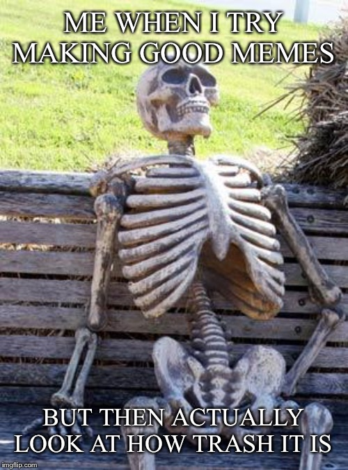 Waiting Skeleton Meme | ME WHEN I TRY MAKING GOOD MEMES BUT THEN ACTUALLY LOOK AT HOW TRASH IT IS | image tagged in memes,waiting skeleton | made w/ Imgflip meme maker