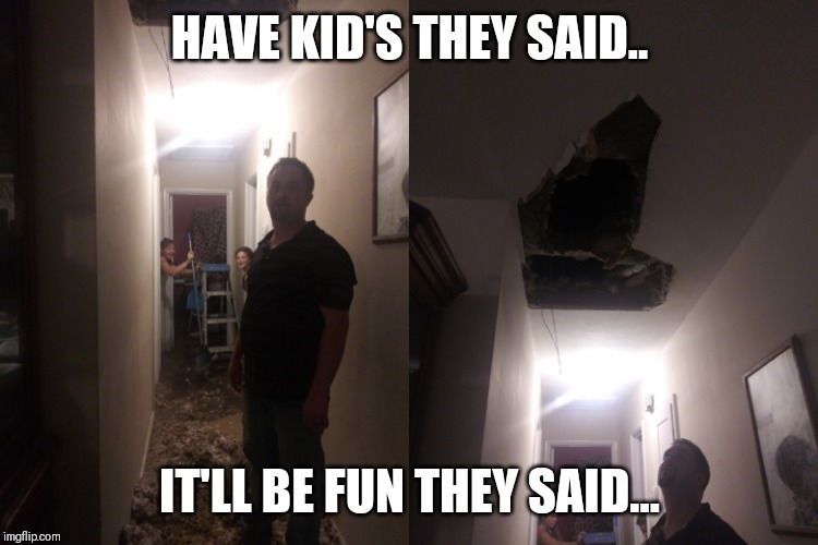 HAVE KID'S THEY SAID.. IT'LL BE FUN THEY SAID... | image tagged in kreynolds | made w/ Imgflip meme maker