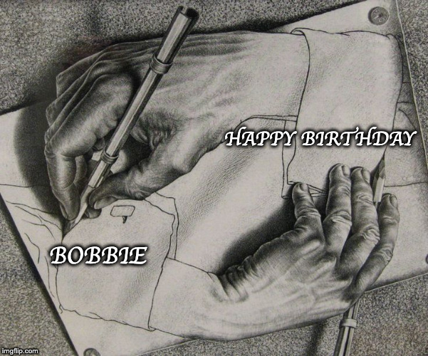 Happy Birthday Bobbie (Escher) | HAPPY BIRTHDAY BOBBIE | image tagged in happy birthday | made w/ Imgflip meme maker
