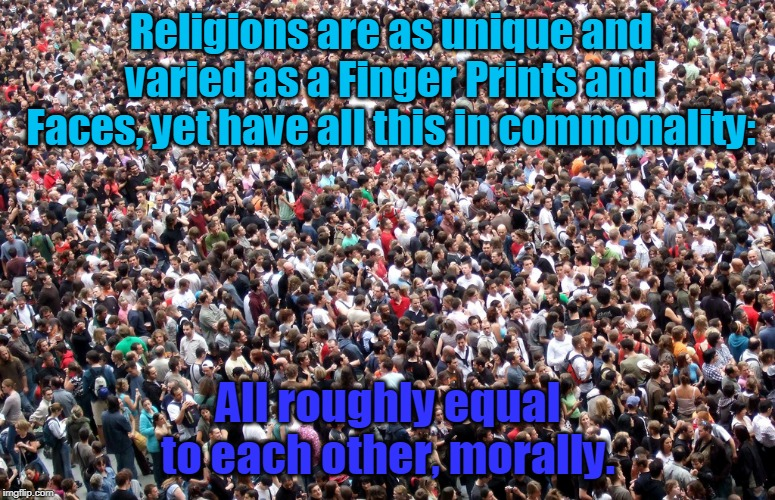 crowd of people | Religions are as unique and varied as a Finger Prints and Faces, yet have all this in commonality: All roughly equal to each other, morally. | image tagged in crowd of people | made w/ Imgflip meme maker