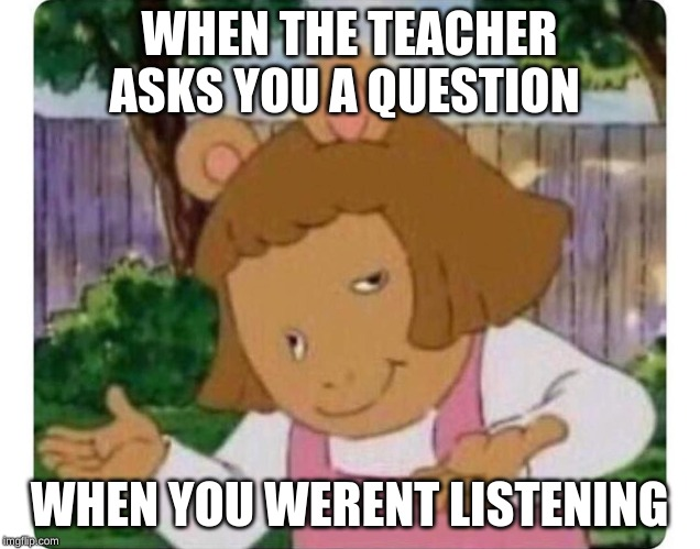 WHEN THE TEACHER ASKS YOU A QUESTION WHEN YOU WERENT LISTENING | image tagged in funny | made w/ Imgflip meme maker