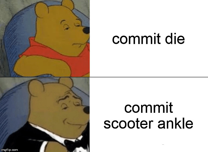 Tuxedo Winnie The Pooh Meme | commit die commit scooter ankle | image tagged in memes,tuxedo winnie the pooh | made w/ Imgflip meme maker
