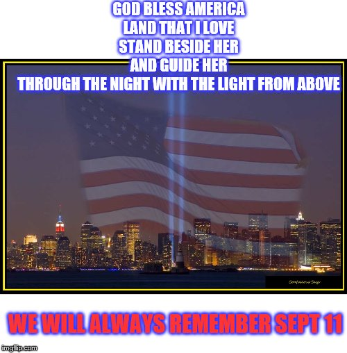 9/11 Memorial  |  GOD BLESS AMERICA LAND THAT I LOVE STAND BESIDE HER AND GUIDE HER THROUGH THE NIGHT WITH THE LIGHT FROM ABOVE; WE WILL ALWAYS REMEMBER SEPT 11 | image tagged in 9/11 memorial | made w/ Imgflip meme maker
