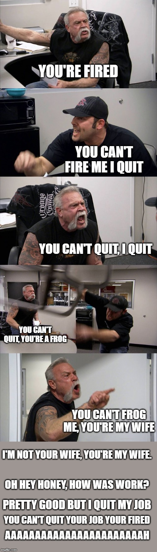 Asdf movie 12 scene | YOU'RE FIRED YOU CAN'T FIRE ME I QUIT YOU CAN'T QUIT, I QUIT YOU CAN'T QUIT, YOU'RE A FROG YOU CAN'T FROG ME, YOU'RE MY WIFE I'M NOT YOUR WI | image tagged in memes,american chopper argument,asdfmovie | made w/ Imgflip meme maker