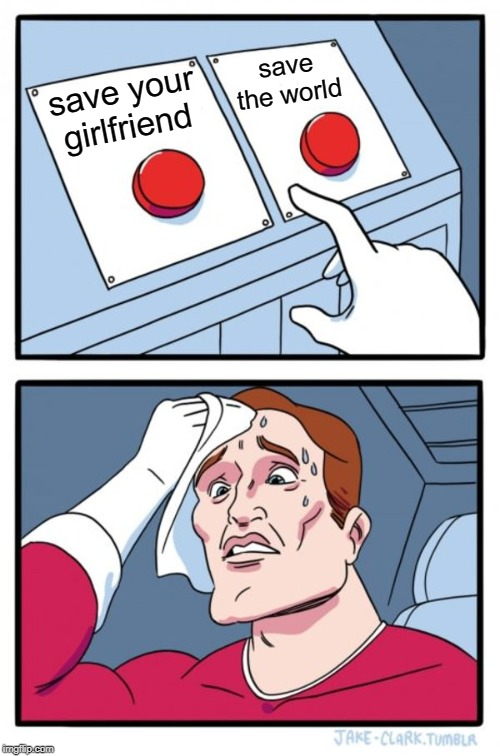Two Buttons Meme | save your girlfriend save the world | image tagged in memes,two buttons | made w/ Imgflip meme maker